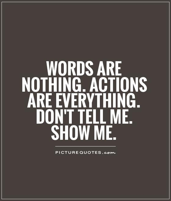 words are nothing actions are everything dont tell me show me quote